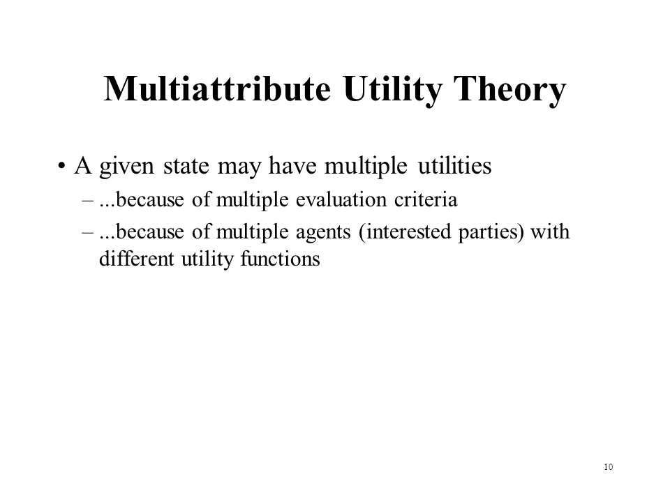 Multiattribute Utility Theory A given state may have multiple utilities –...because of multiple evaluation criteria –...because of multiple agents (interested parties) with different utility functions 10