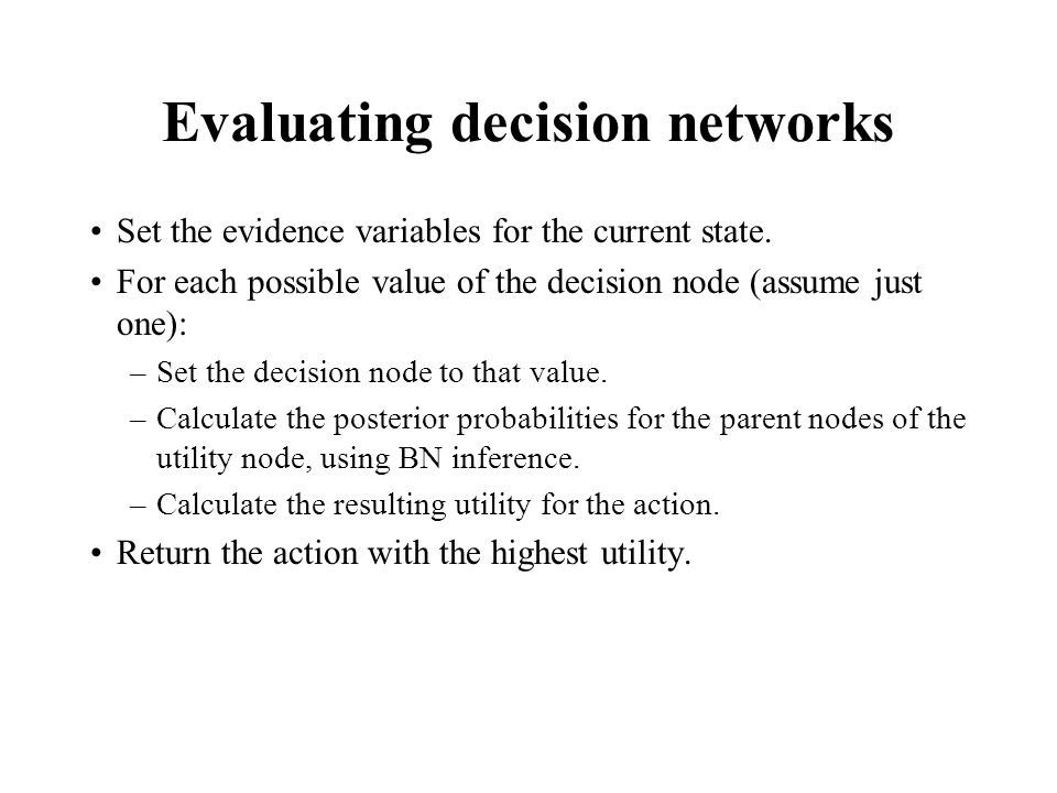 Evaluating decision networks Set the evidence variables for the current state.