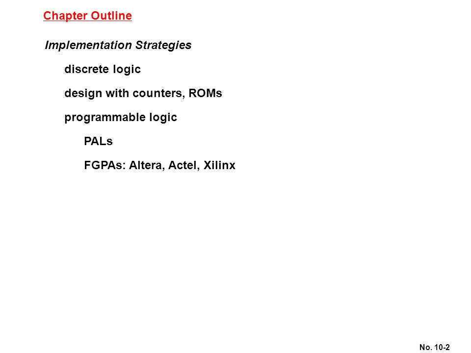 No. 10-2 Chapter Outline Implementation Strategies discrete logic design with counters, ROMs programmable logic PALs FGPAs: Altera, Actel, Xilinx