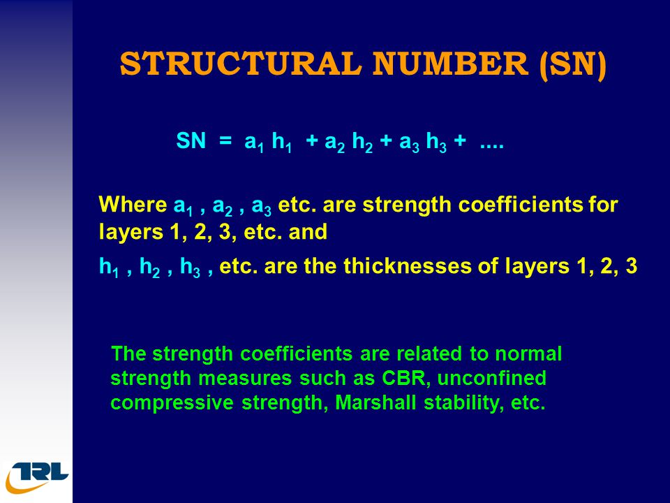 STRUCTURAL NUMBER (SN) SN = a 1 h 1 + a 2 h 2 + a 3 h 3 +.... Where a 1, a 2, a 3 etc. are strength coefficients for layers 1, 2, 3, etc. and h 1, h 2
