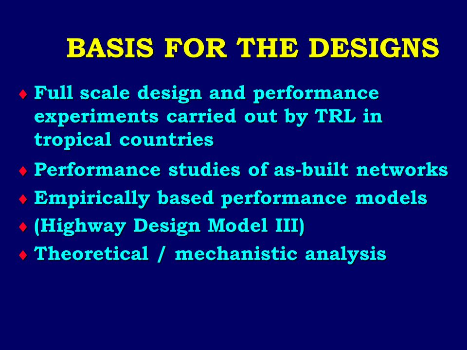 BASIS FOR THE DESIGNS  Full scale design and performance experiments carried out by TRL in tropical countries  Performance studies of as-built netwo