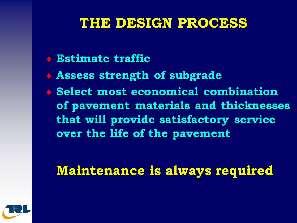 THE DESIGN PROCESS  Estimate traffic  Assess strength of subgrade  Select most economical combination of pavement materials and thicknesses that wi