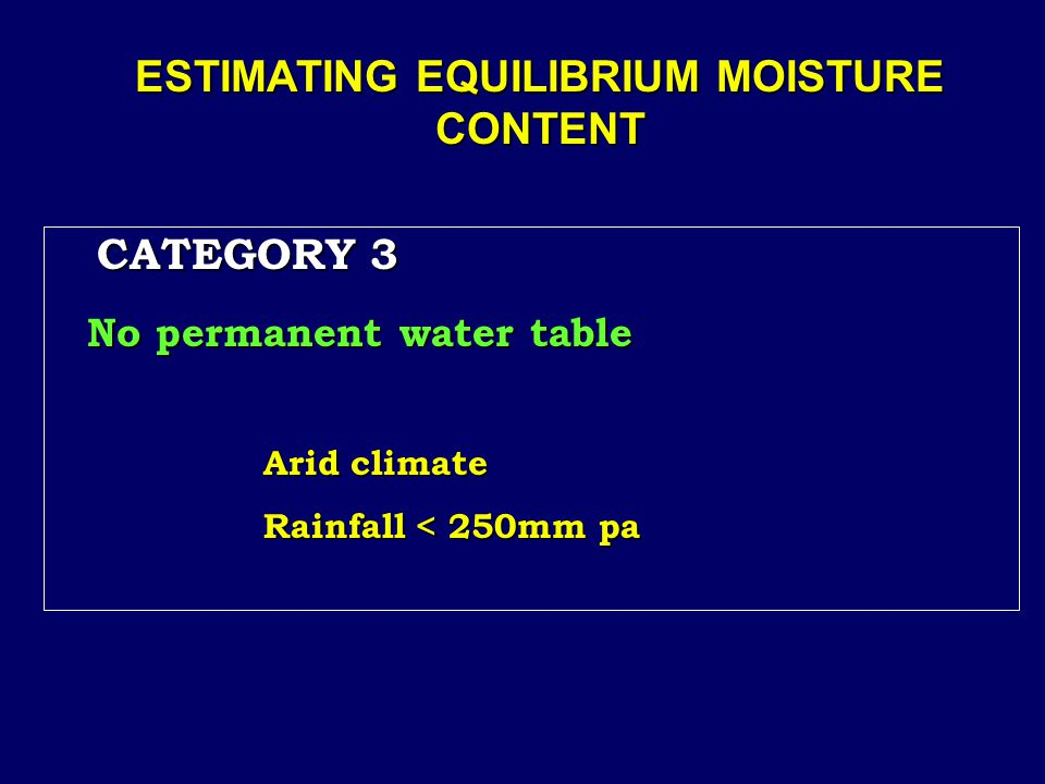 ESTIMATING EQUILIBRIUM MOISTURE CONTENT CATEGORY 3 CATEGORY 3 No permanent water table Arid climate Rainfall < 250mm pa