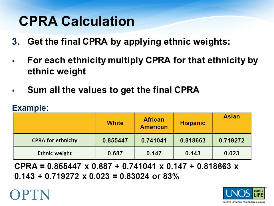 CPRA Calculation 3.Get the final CPRA by applying ethnic weights:  For each ethnicity multiply CPRA for that ethnicity by ethnic weight  Sum all the values to get the final CPRA Example: White African American Hispanic Asian CPRA for ethnicity 0.8554470.7410410.8186630.719272 Ethnic weight 0.6870.1470.1430.023 CPRA = 0.855447 x 0.687 + 0.741041 x 0.147 + 0.818663 x 0.143 + 0.719272 x 0.023 = 0.83024 or 83%