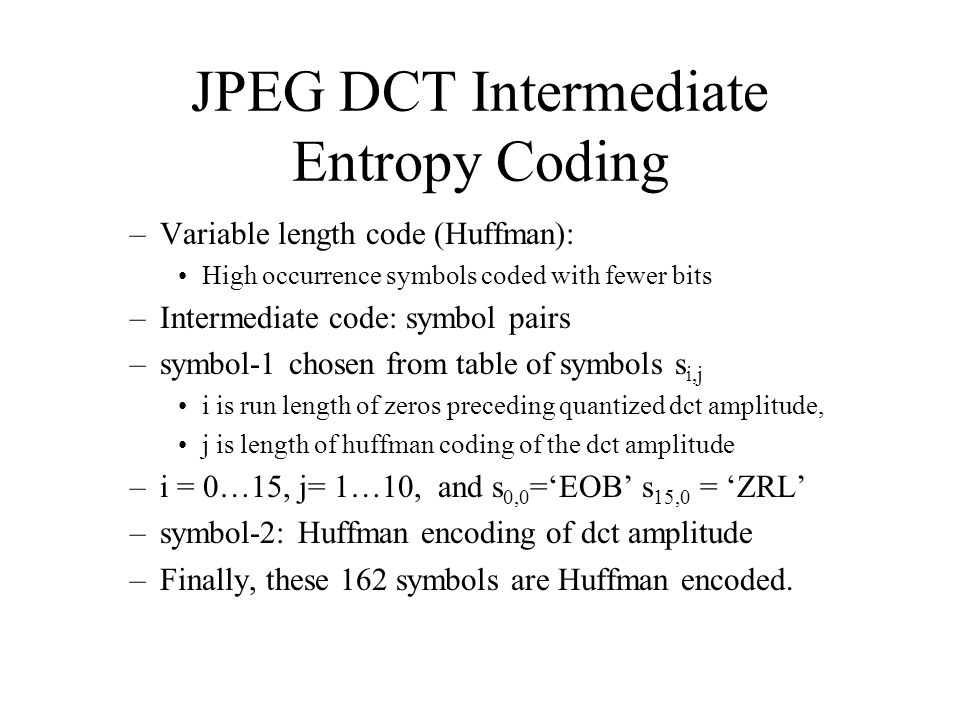 JPEG DCT Intermediate Entropy Coding –Variable length code (Huffman): High occurrence symbols coded with fewer bits –Intermediate code: symbol pairs –