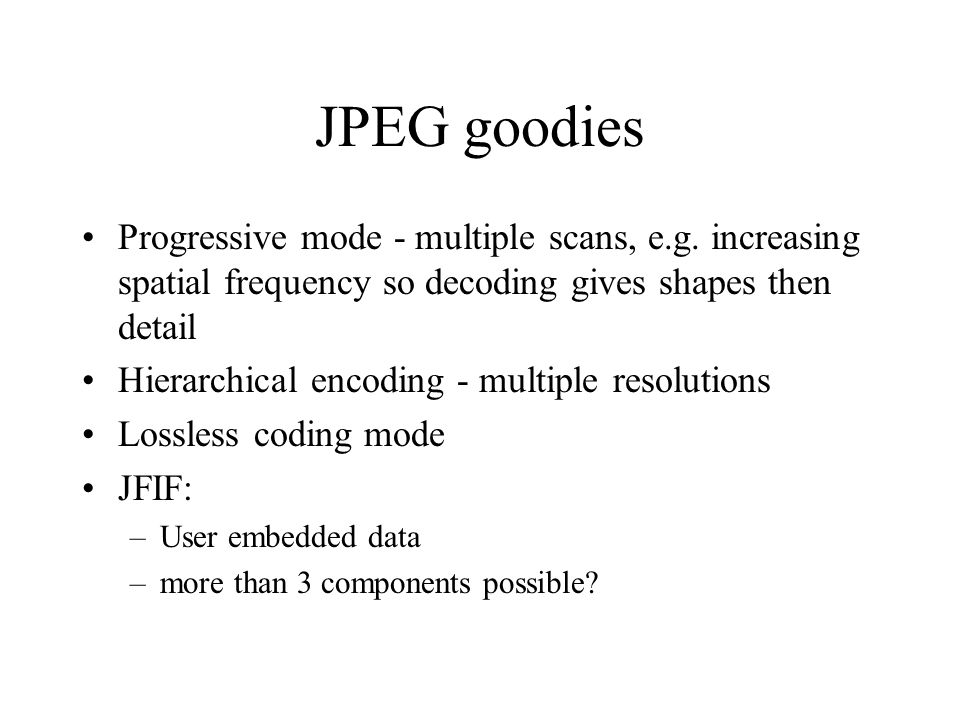 JPEG goodies Progressive mode - multiple scans, e.g. increasing spatial frequency so decoding gives shapes then detail Hierarchical encoding - multipl