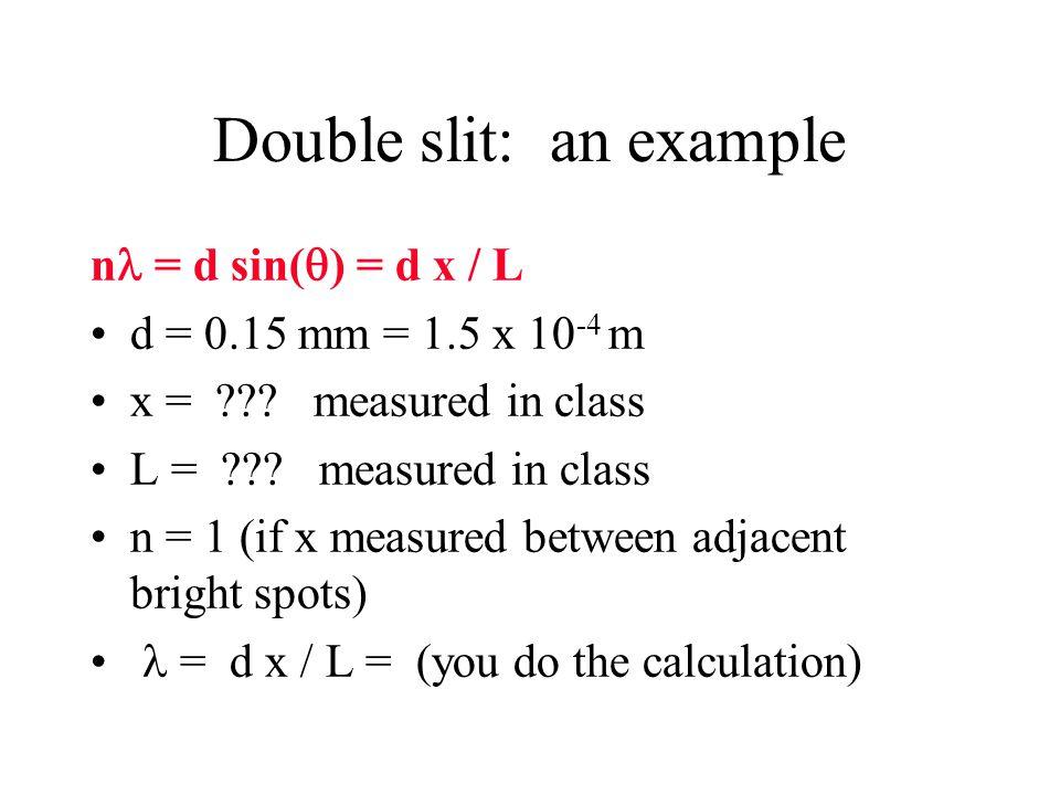 Double slit: an example n = d sin(  ) = d x / L d = 0.15 mm = 1.5 x 10 -4 m x = ??? measured in class L = ??? measured in class n = 1 (if x measured