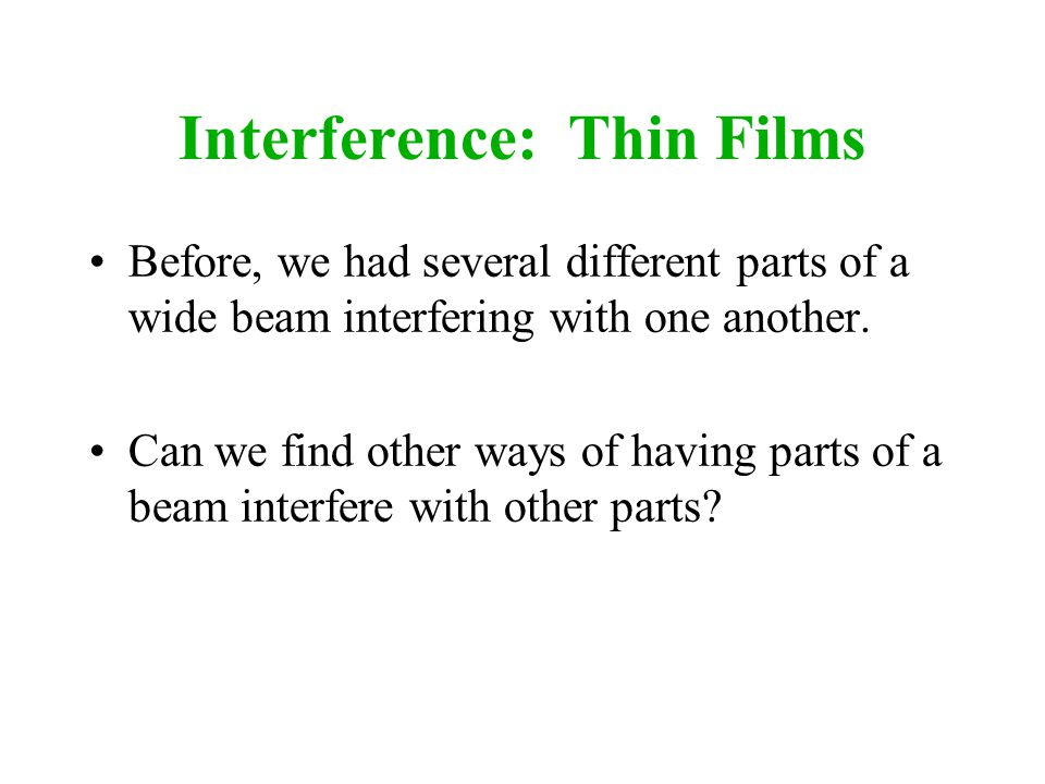 Interference: Thin Films Before, we had several different parts of a wide beam interfering with one another. Can we find other ways of having parts of