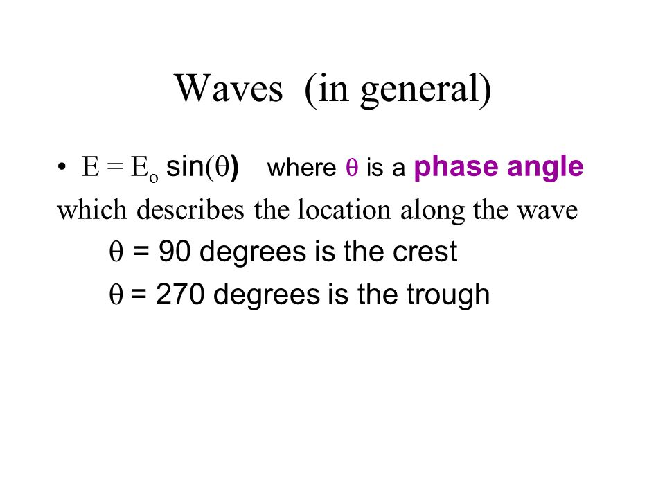 Waves (in general) E = E o sin (  ) where  is a phase angle which describes the location along the wave   = 90 degrees is the crest    = 27