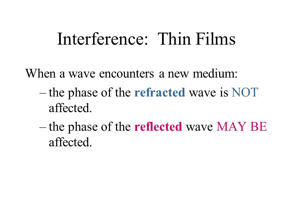 Interference: Thin Films When a wave encounters a new medium: –the phase of the refracted wave is NOT affected. –the phase of the reflected wave MAY B