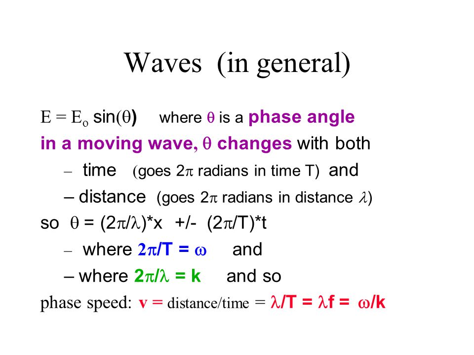 Waves (in general) E = E o sin (  ) where  is a phase angle in a moving wave,  changes with both – time ( goes 2  radians in time T) and –distance