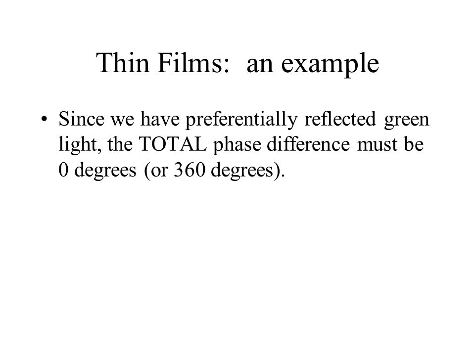 Thin Films: an example Since we have preferentially reflected green light, the TOTAL phase difference must be 0 degrees (or 360 degrees).