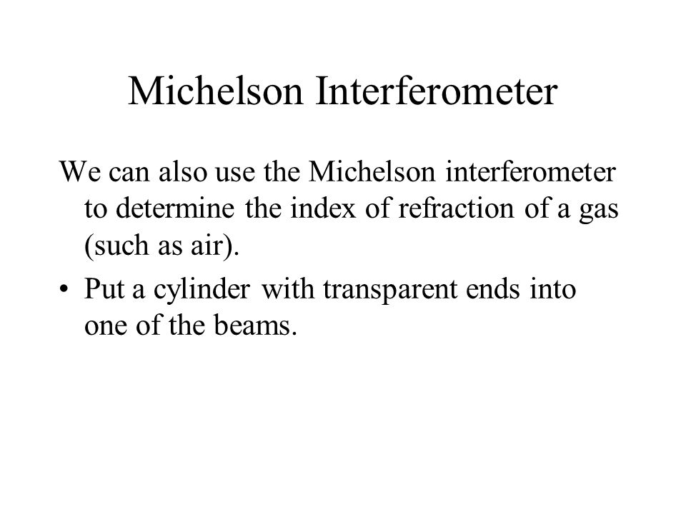 Michelson Interferometer We can also use the Michelson interferometer to determine the index of refraction of a gas (such as air). Put a cylinder with