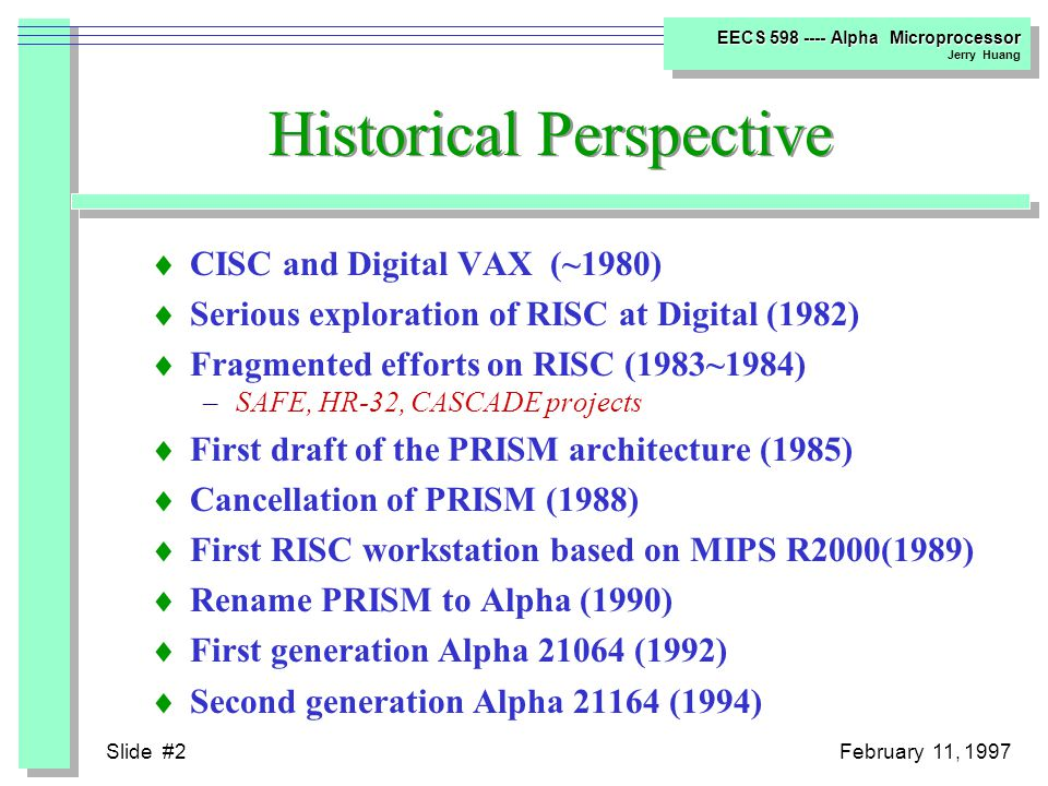 Slide #2February 11, 1997 EECS 598 ---- Alpha Microprocessor Jerry Huang Historical Perspective  CISC and Digital VAX (~1980)  Serious exploration of RISC at Digital (1982)  Fragmented efforts on RISC (1983~1984) –SAFE, HR-32, CASCADE projects  First draft of the PRISM architecture (1985)  Cancellation of PRISM (1988)  First RISC workstation based on MIPS R2000(1989)  Rename PRISM to Alpha (1990)  First generation Alpha 21064 (1992)  Second generation Alpha 21164 (1994)