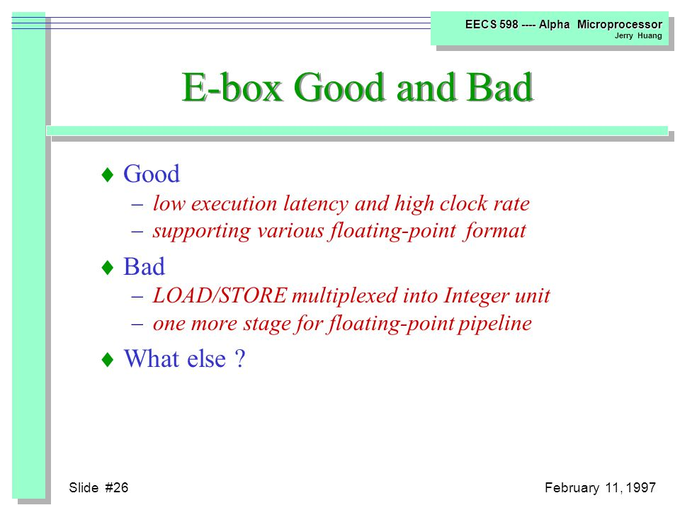 Slide #25February 11, 1997 EECS 598 ---- Alpha Microprocessor Jerry Huang I-box Good and Bad  Good –instructions prefetch –low latency and high clock rate  Bad –high branch mispredict penalty –in order issue –naturally alligned issue –no stall after stage 4, replay every time when needs stall