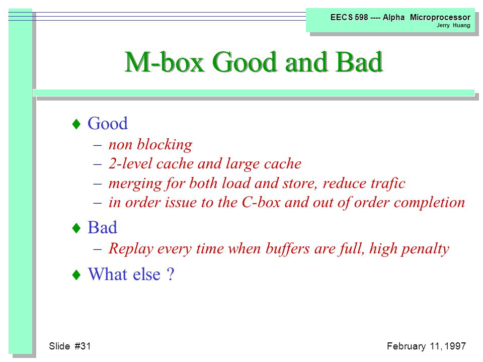 Slide #30February 11, 1997 EECS 598 ---- Alpha Microprocessor Jerry Huang Data Hazard  Load after Store –(1 cycle later) Replay Trap (7 cycles penalty) –(2 cycles later) Issue Stalled –(Comliper Scheduled 3 cycles later) OK  Store after Load –Bits are set in each conflicting MAF entry to prevent its fill from being placed in the Dcache when it arrives, and to prevent subsequent load from merging.