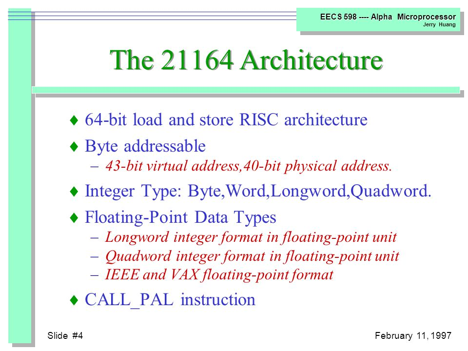 Slide #4February 11, 1997 EECS 598 ---- Alpha Microprocessor Jerry Huang The 21164 Architecture  64-bit load and store RISC architecture  Byte addressable –43-bit virtual address,40-bit physical address.
