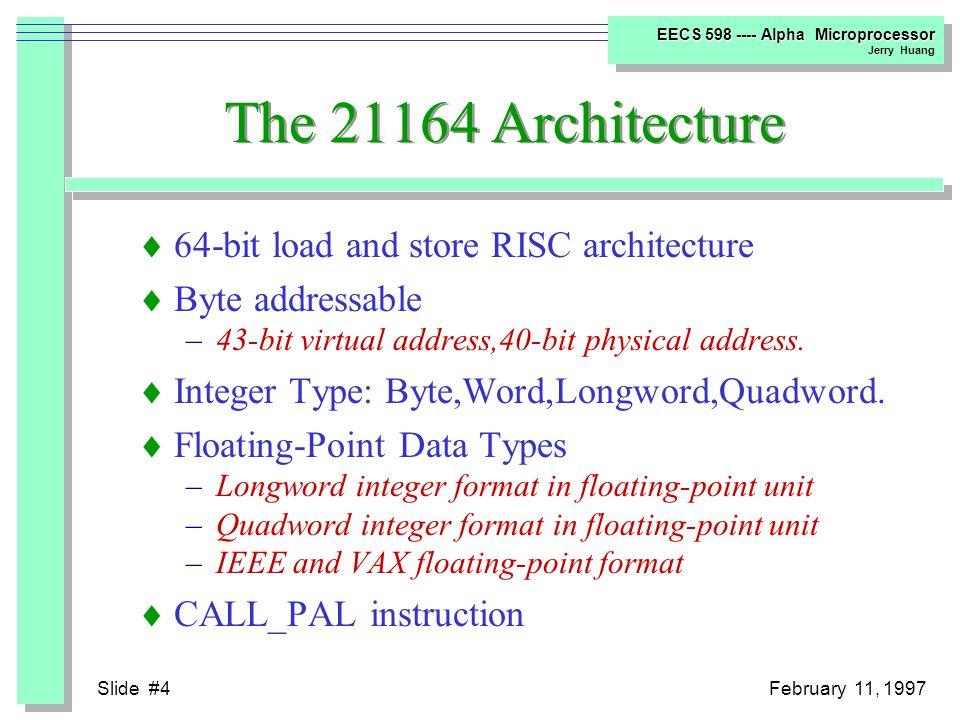 Slide #3February 11, 1997 EECS 598 ---- Alpha Microprocessor Jerry Huang Alpha Microprocessor Roadmap 199219931994199619951997 5 10 15 20 21064 - 150 MHz 21064 - 200 MHz 21064A - 275 MHz 21164 - 300 MHz 21164 - 333 MHz 21164 - 366 MHz 21164 - 400 MHz 21164 - 433 MHz 21164 - 500 MHz Here We are