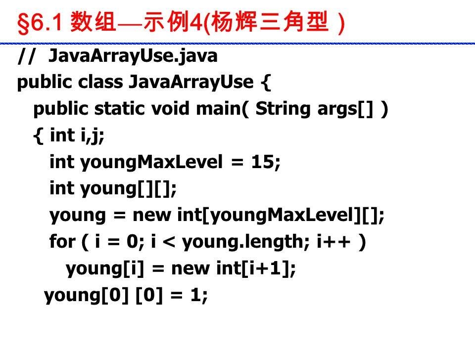 // JavaArrayUse.java public class JavaArrayUse { public static void main( String args[] ) { int i,j; int youngMaxLevel = 15; int young[][]; young = new int[youngMaxLevel][]; for ( i = 0; i < young.length; i++ ) young[i] = new int[i+1]; young[0] [0] = 1; §6.1 数组 — 示例 4( 杨辉三角型)
