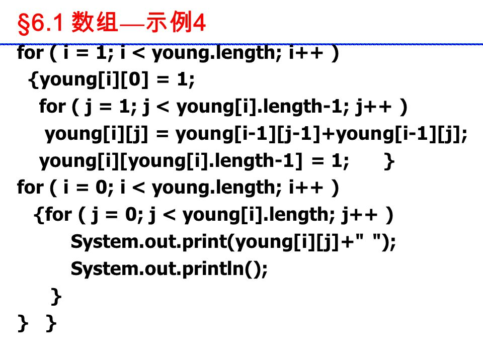 for ( i = 1; i < young.length; i++ ) {young[i][0] = 1; for ( j = 1; j < young[i].length-1; j++ ) young[i][j] = young[i-1][j-1]+young[i-1][j]; young[i][young[i].length-1] = 1; } for ( i = 0; i < young.length; i++ ) {for ( j = 0; j < young[i].length; j++ ) System.out.print(young[i][j]+ ); System.out.println(); } §6.1 数组 — 示例 4