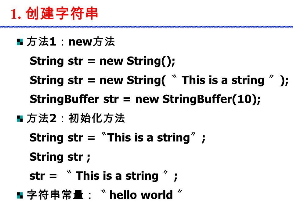 1. 创建字符串 方法 1 : new 方法 String str = new String(); String str = new String( 〝 This is a string 〞 ); StringBuffer str = new StringBuffer(10); 方法 2 :初始化方