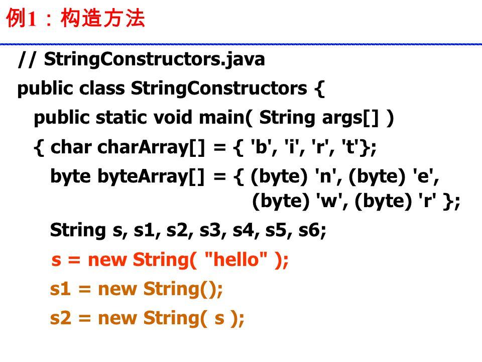 例 1 :构造方法 // StringConstructors.java public class StringConstructors { public static void main( String args[] ) { char charArray[] = { b , i , r , t }; byte byteArray[] = { (byte) n , (byte) e , (byte) w , (byte) r }; String s, s1, s2, s3, s4, s5, s6; s = new String( hello ); s1 = new String(); s2 = new String( s );