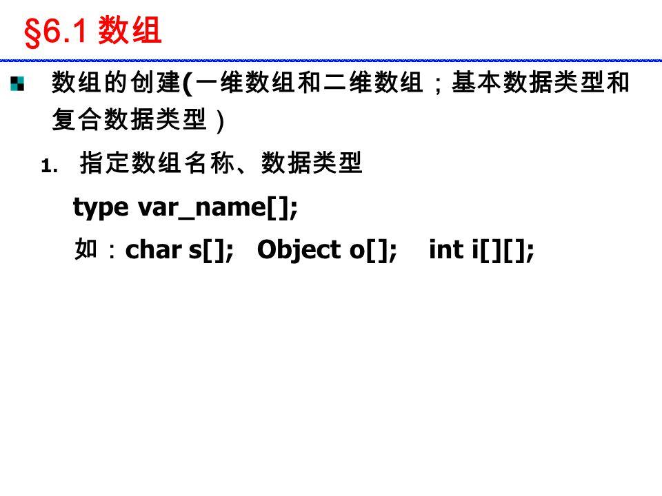 §6.1 数组 数组的创建 ( 一维数组和二维数组;基本数据类型和 复合数据类型) 1. 指定数组名称、数据类型 type var_name[]; 如: char s[]; Object o[]; int i[][];