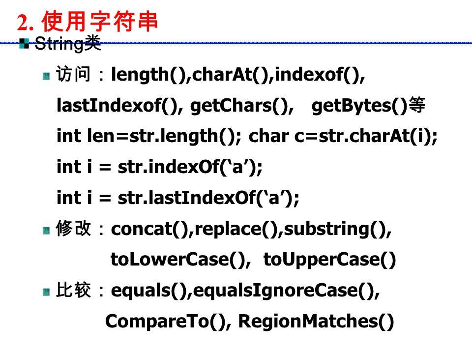 2. 使用字符串 String 类 访问: length(),charAt(),indexof(), lastIndexof(), getChars(), getBytes() 等 int len=str.length(); char c=str.charAt(i); int i = str.ind