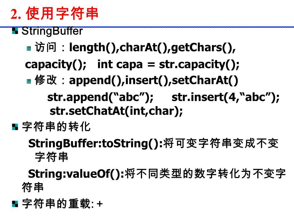 """2. 使用字符串 StringBuffer 访问: length(),charAt(),getChars(), capacity(); int capa = str.capacity(); 修改: append(),insert(),setCharAt() str.append(""""abc""""); st"""