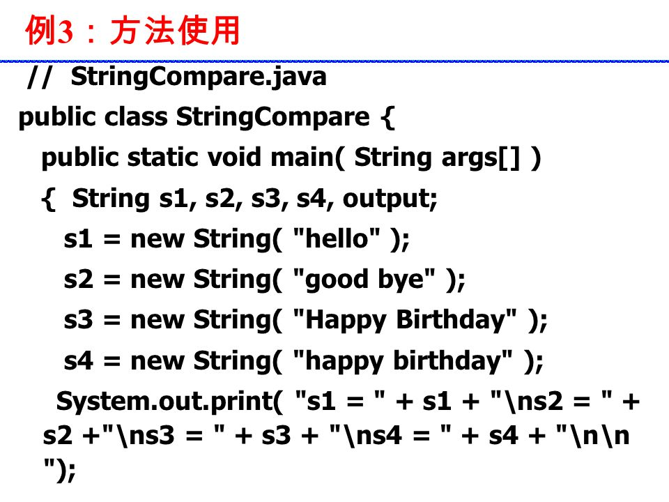 例 3 :方法使用 // StringCompare.java public class StringCompare { public static void main( String args[] ) { String s1, s2, s3, s4, output; s1 = new String( hello ); s2 = new String( good bye ); s3 = new String( Happy Birthday ); s4 = new String( happy birthday ); System.out.print( s1 = + s1 + \ns2 = + s2 + \ns3 = + s3 + \ns4 = + s4 + \n\n );