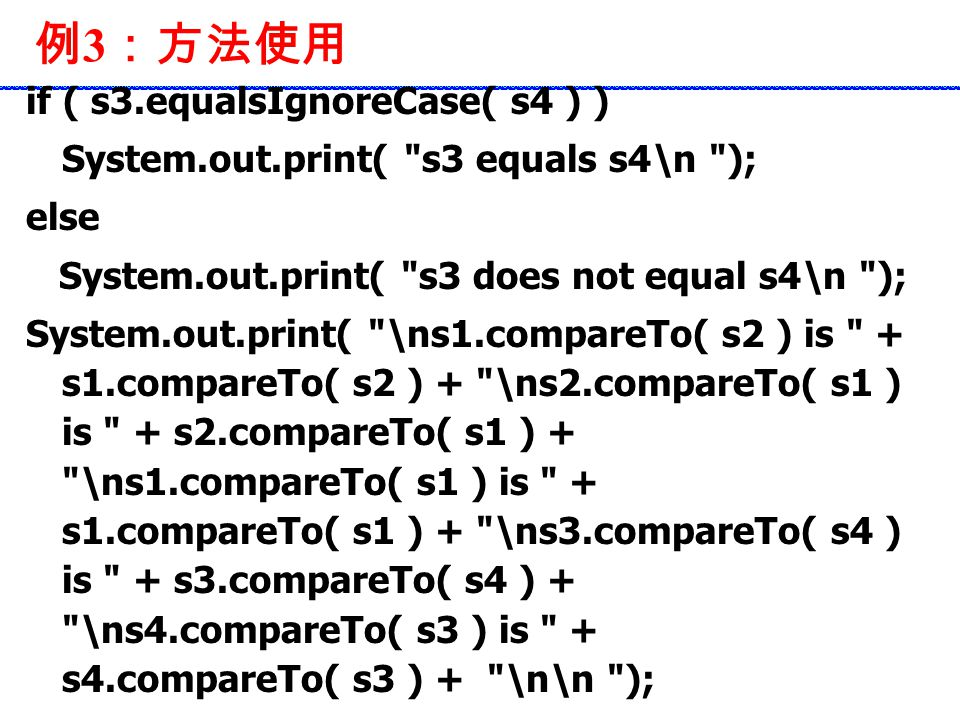 例 3 :方法使用 if ( s3.equalsIgnoreCase( s4 ) ) System.out.print( s3 equals s4\n ); else System.out.print( s3 does not equal s4\n ); System.out.print( \ns1.compareTo( s2 ) is + s1.compareTo( s2 ) + \ns2.compareTo( s1 ) is + s2.compareTo( s1 ) + \ns1.compareTo( s1 ) is + s1.compareTo( s1 ) + \ns3.compareTo( s4 ) is + s3.compareTo( s4 ) + \ns4.compareTo( s3 ) is + s4.compareTo( s3 ) + \n\n );
