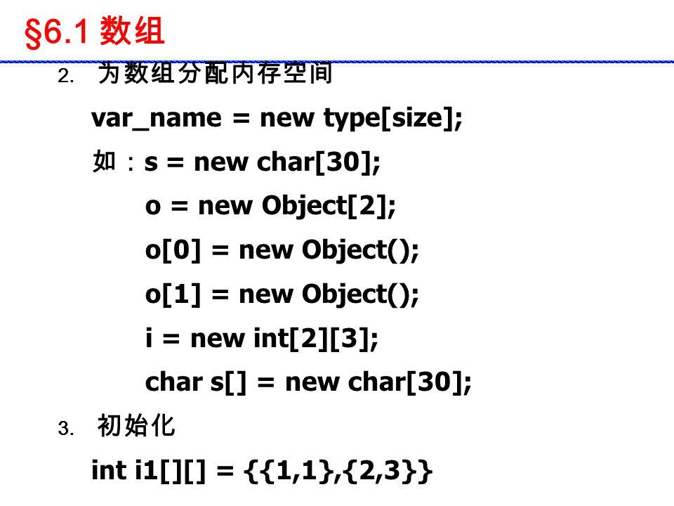 §6.1 数组 2. 为数组分配内存空间 var_name = new type[size]; 如: s = new char[30]; o = new Object[2]; o[0] = new Object(); o[1] = new Object(); i = new int[2][3]; c