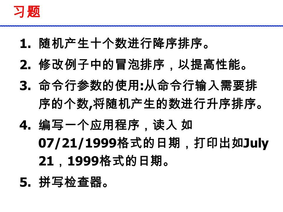 习题 1. 随机产生十个数进行降序排序。 2. 修改例子中的冒泡排序,以提高性能。 3. 命令行参数的使用 : 从命令行输入需要排 序的个数, 将随机产生的数进行升序排序。 4. 编写一个应用程序,读入 如 07/21/1999 格式的日期,打印出如 July 21 , 1999 格式的日期。 5.