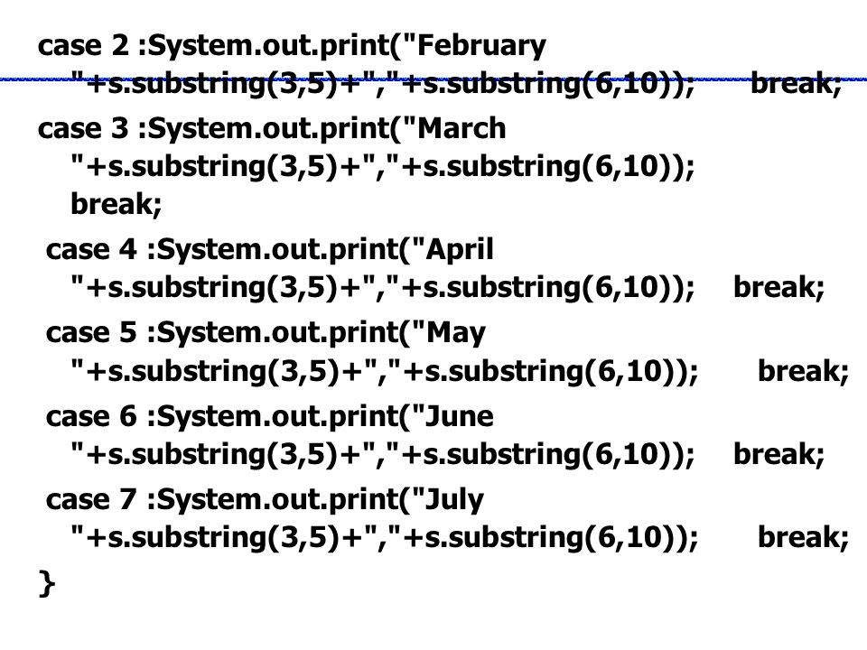 case 2 :System.out.print( February +s.substring(3,5)+ , +s.substring(6,10)); break; case 3 :System.out.print( March +s.substring(3,5)+ , +s.substring(6,10)); break; case 4 :System.out.print( April +s.substring(3,5)+ , +s.substring(6,10)); break; case 5 :System.out.print( May +s.substring(3,5)+ , +s.substring(6,10)); break; case 6 :System.out.print( June +s.substring(3,5)+ , +s.substring(6,10)); break; case 7 :System.out.print( July +s.substring(3,5)+ , +s.substring(6,10)); break; }
