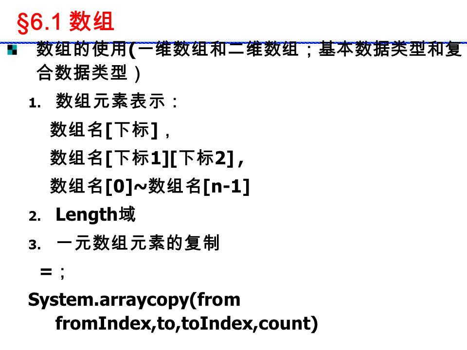 §6.1 数组 数组的使用 ( 一维数组和二维数组;基本数据类型和复 合数据类型) 1. 数组元素表示: 数组名 [ 下标 ] , 数组名 [ 下标 1][ 下标 2], 数组名 [0]~ 数组名 [n-1] 2. Length 域 3. 一元数组元素的复制 = ; System.arraycopy