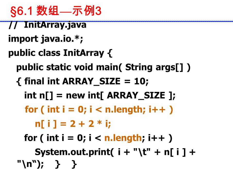 §6.1 数组 — 示例 3 // InitArray.java import java.io.*; public class InitArray { public static void main( String args[] ) { final int ARRAY_SIZE = 10; int n[] = new int[ ARRAY_SIZE ]; for ( int i = 0; i < n.length; i++ ) n[ i ] = 2 + 2 * i; for ( int i = 0; i < n.length; i++ ) System.out.print( i + \t + n[ i ] + \n ); } }