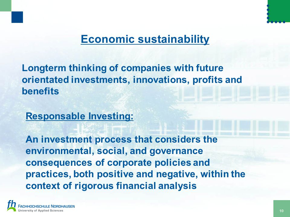 10 Economic sustainability Longterm thinking of companies with future orientated investments, innovations, profits and benefits Responsable Investing: An investment process that considers the environmental, social, and governance consequences of corporate policies and practices, both positive and negative, within the context of rigorous financial analysis