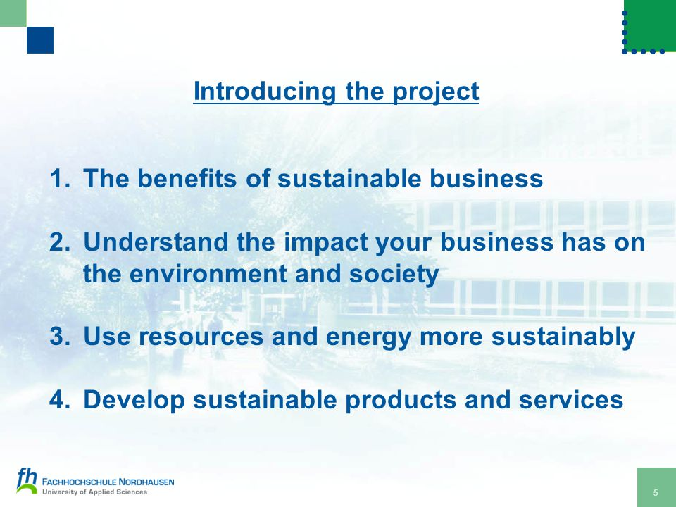Introducing the project 5 1.The benefits of sustainable business 2.Understand the impact your business has on the environment and society 3.Use resources and energy more sustainably 4.Develop sustainable products and services