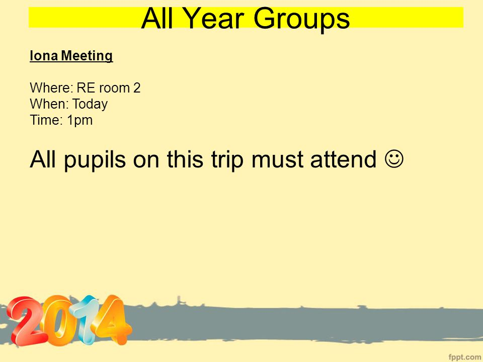 All Year Groups Iona Meeting Where: RE room 2 When: Today Time: 1pm All pupils on this trip must attend