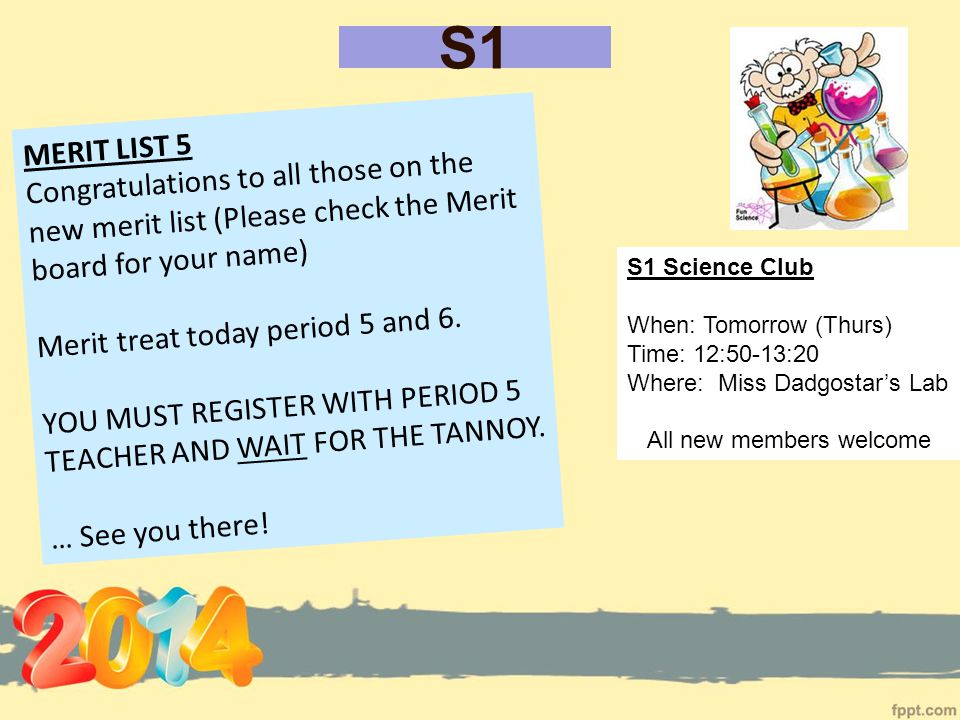 S1 S1 Science Club When: Tomorrow (Thurs) Time: 12:50-13:20 Where: Miss Dadgostar's Lab All new members welcome MERIT LIST 5 Congratulations to all those on the new merit list (Please check the Merit board for your name) Merit treat today period 5 and 6.