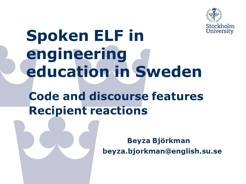 Spoken ELF in engineering education in Sweden Code and discourse features Recipient reactions Beyza Björkman beyza.bjorkman@english.su.se