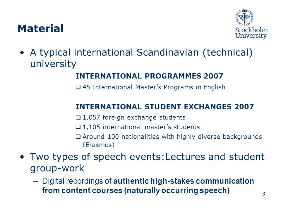 33 Material A typical international Scandinavian (technical) university INTERNATIONAL PROGRAMMES 2007  45 International Master's Programs in English INTERNATIONAL STUDENT EXCHANGES 2007  1,057 foreign exchange students  1,105 international master's students  Around 100 nationalities with highly diverse backgrounds (Erasmus) Two types of speech events:Lectures and student group-work –Digital recordings of authentic high-stakes communication from content courses (naturally occurring speech)