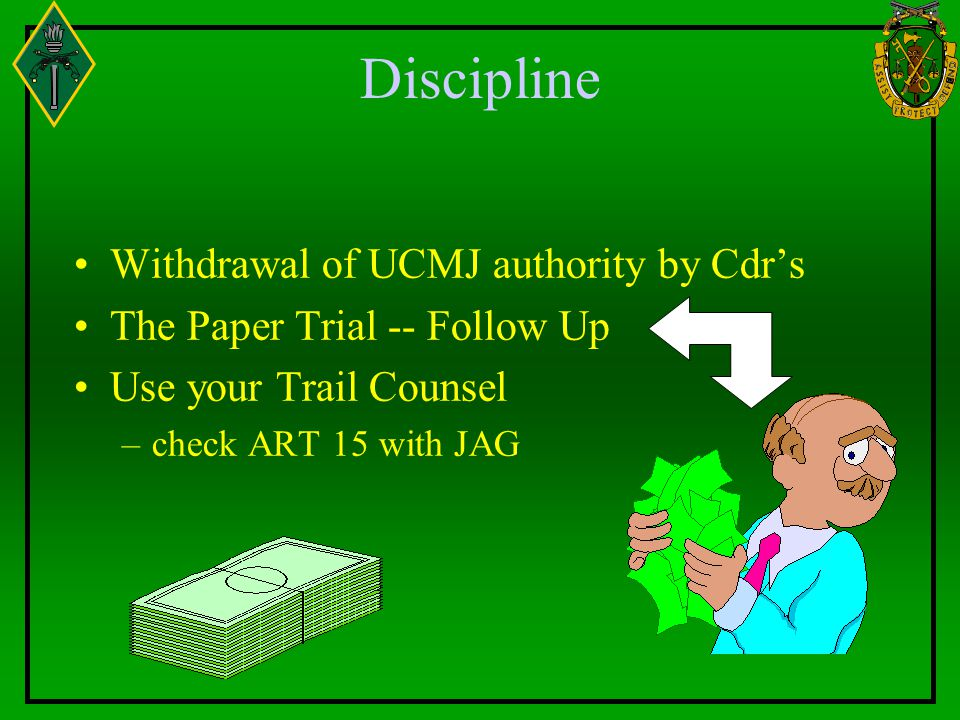Discipline Withdrawal of UCMJ authority by Cdr's The Paper Trial -- Follow Up Use your Trail Counsel –check ART 15 with JAG