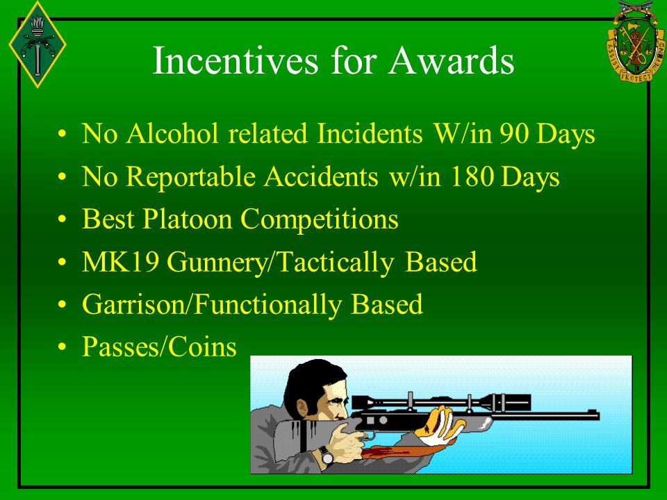 Incentives for Awards No Alcohol related Incidents W/in 90 Days No Reportable Accidents w/in 180 Days Best Platoon Competitions MK19 Gunnery/Tacticall