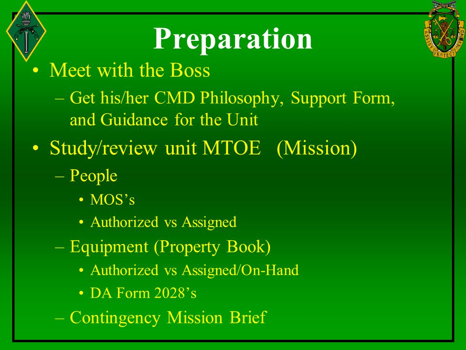 Preparation Meet with the Boss –Get his/her CMD Philosophy, Support Form, and Guidance for the Unit Study/review unit MTOE (Mission) –People MOS's Aut