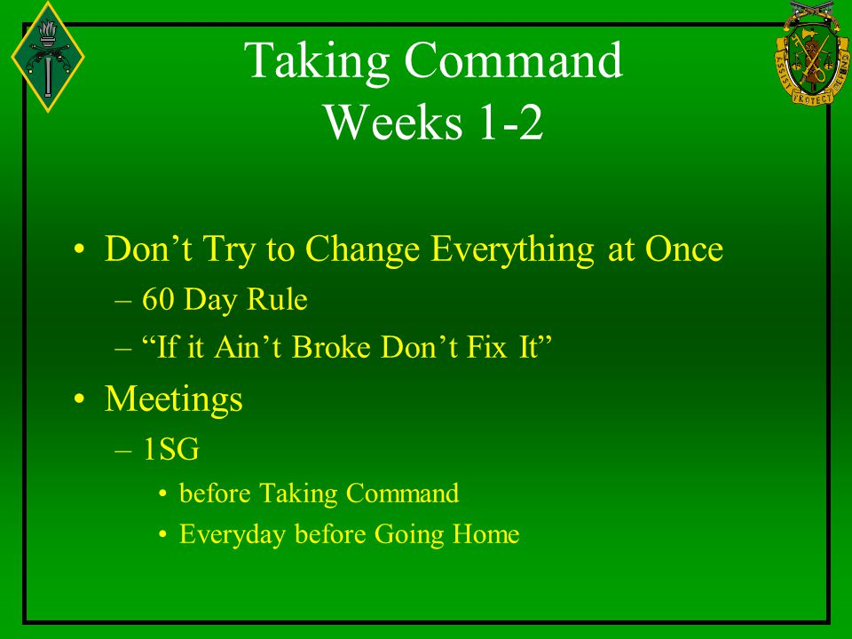 Taking Command Weeks 1-2 Don't Try to Change Everything at Once –60 Day Rule – If it Ain't Broke Don't Fix It Meetings –1SG before Taking Command Everyday before Going Home