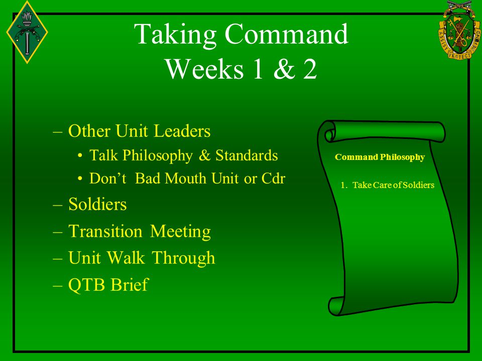 Taking Command Weeks 1 & 2 –Other Unit Leaders Talk Philosophy & Standards Don't Bad Mouth Unit or Cdr –Soldiers –Transition Meeting –Unit Walk Through –QTB Brief Command Philosophy 1.