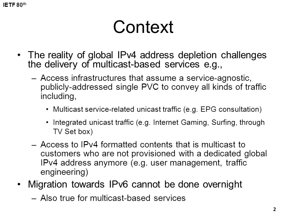 IETF 80 th 2 Context The reality of global IPv4 address depletion challenges the delivery of multicast-based services e.g., –Access infrastructures th