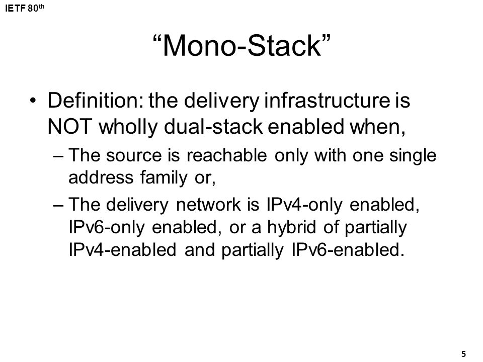 "IETF 80 th 5 ""Mono-Stack"" Definition: the delivery infrastructure is NOT wholly dual-stack enabled when, –The source is reachable only with one single"