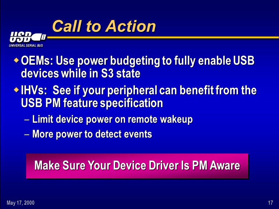 May 17, Call to Action w OEMs: Use power budgeting to fully enable USB devices while in S3 state w IHVs: See if your peripheral can benefit from the USB PM feature specification – Limit device power on remote wakeup – More power to detect events Make Sure Your Device Driver Is PM Aware